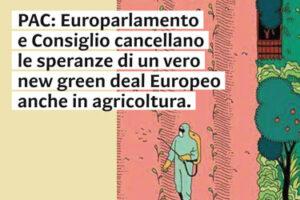 PAC: Europarlamento e Consiglio cancellano le speranze di un vero new Green Deal Europeo anche in agricoltura